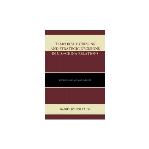 Temporal Horizons and Strategic Decisions in U.S.-China Relations (9780739188279)