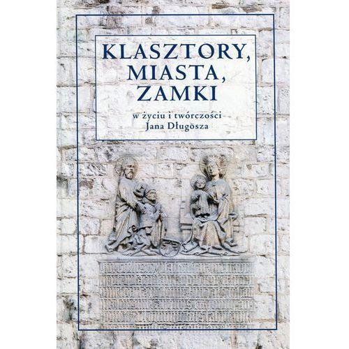 Klasztory miasta zamki w życiu i twórczości Jana Długosza - Rajman Jerzy, Żurek Dorota (2016)