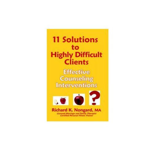 11 Solutions to Highly Difficult Clients ~ Effective Counseling Interventions (9781411651166)