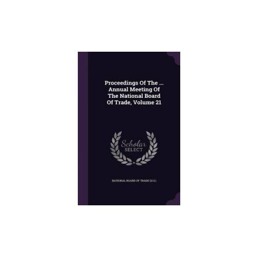 Proceedings of the ... Annual Meeting of the National Board of Trade, Volume 21