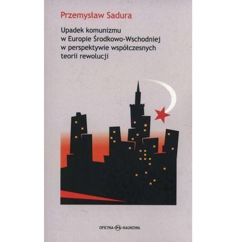 Upadek komunizmu w Europie Środkowo-Wschodniej w perspektywie współczesnych teorii rewolucji - Przemysław Sadura (276 str.)