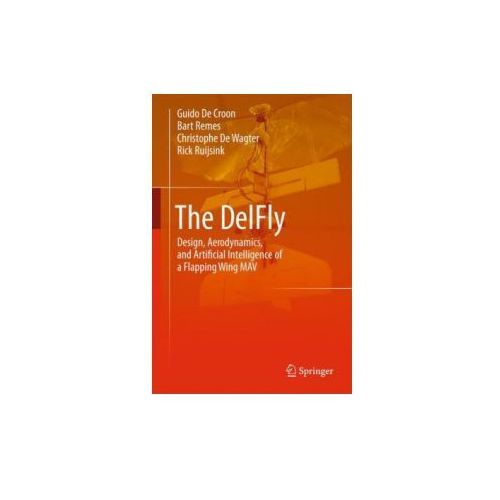The Delfly Design, Aerodynamics, and Artificial Intelligence of a Flapping Wing Mav (9789401792073)
