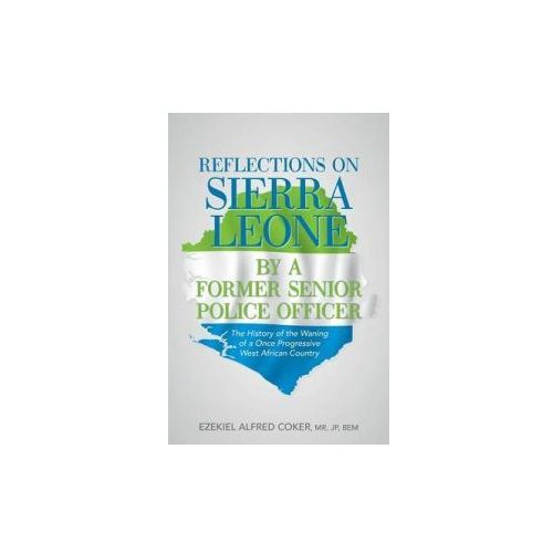 Reflections On Sierra Leone By A Former Senior Police Officer (9781491791028)
