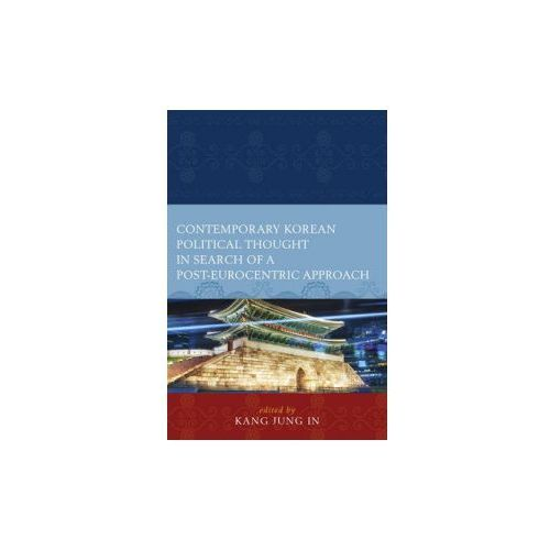 Contemporary Korean Political Thought in Search of a Post-Eurocentric Approach (9780739181003)