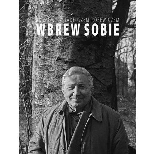 Wbrew sobie. Rozmowy z Tadeuszem Różewiczem (2011)