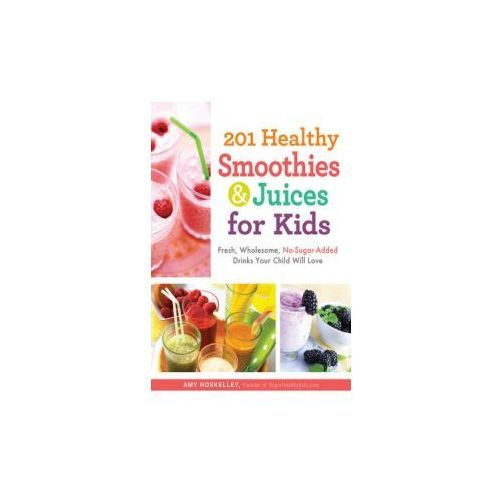 201 Healthy Smoothies and Juices for Kids Fresh, Wholesome, No-Sugar-Added Drinks Your Child Will Love, Adams Media Corporation