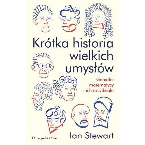 KRÓTKA HISTORIA WIELKICH UMYSŁÓW GENIALNI MATEMATYCY I ICH ARCYDZIEŁA Ian Stewart (384 str.)