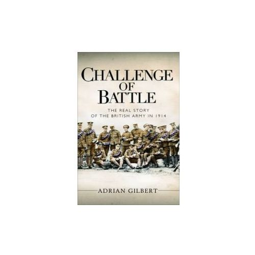 Challenge Of Battle: The Real Story Of The British Army In 1914, Gilbert, Adrian