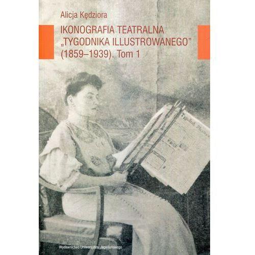 Ikonografia teatralna Tygodnika Ilustrowanego 1859-1939 Tom 1, Alicja Kędziora