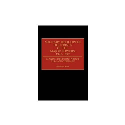 Military Helicopter Doctrines of the Major Powers, 1945-1992 (9780313285226)