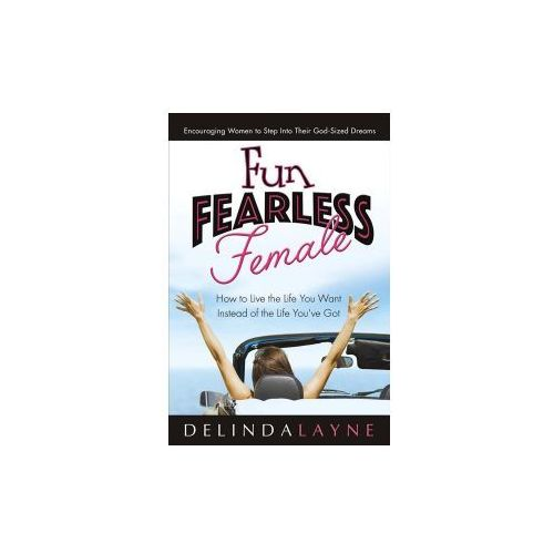 Fun Fearless Female: How to Live the Life You Want Instead of the Life You've Got