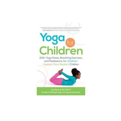 Yoga For Children : 200+ Yoga Poses, Breathing Exercises, And Meditations For Healthier, Happier, More Resilient Children (9781440554636)