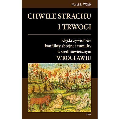 Chwile strachu i trwogi. Klęski żywiołowe konflikty zbrojne i tumulty w średniowiecznym Wrocławiu (9788389802699)