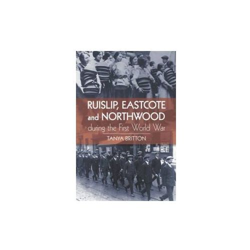 Ruislip, Eascote And Northwood During The First World War, Britton, Tanya