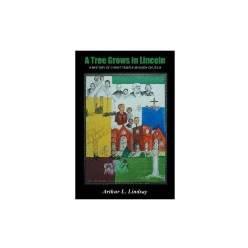 A Tree Grows in Lincoln: A History of Christ Temple Mission Church, Arthur L. Lindsay