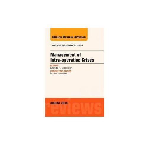 Management of Intra-operative Crises, An Issue of Thoracic Surgery Clinics (9780323393584)