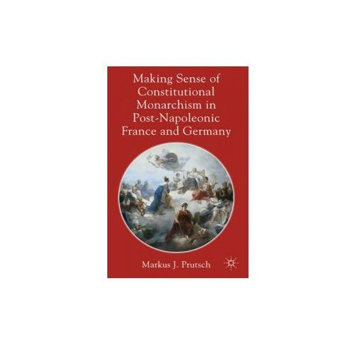 Making Sense Of Constitutional Monarchism In Post - Napoleonic France And Germany