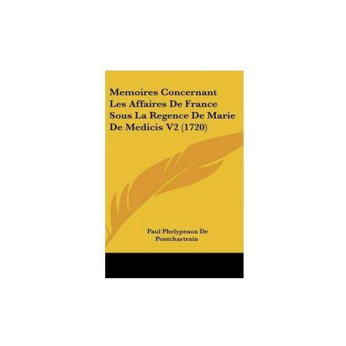 Memoires Concernant Les Affaires De France Sous La Regence De Marie De Medicis V2 (1720) (9781104211059)