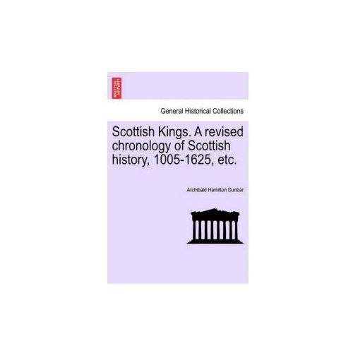 Scottish Kings. a Revised Chronology of Scottish History, 1005-1625, Etc.