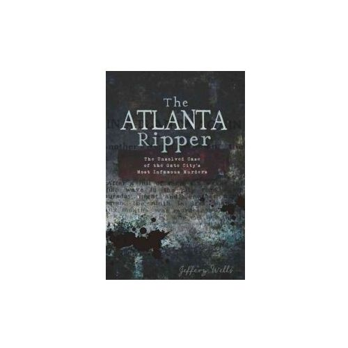 The Atlanta Ripper: The Unsolved Story of the Gate City's Most Infamous Murders