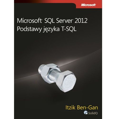 Microsoft SQL Server 2012 Podstawy języka T-SQL, pozycja wydana w roku: 2012