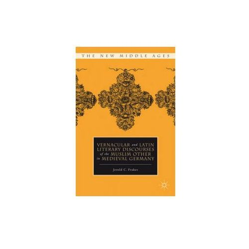 Vernacular and Latin Literary Discourses of the Muslim Other in Medieval Germany (9780230110878)