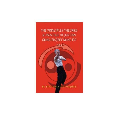 Principles Theories & Practice of Jun Fan Gung Fu/Jeet Kune Do Vol.1