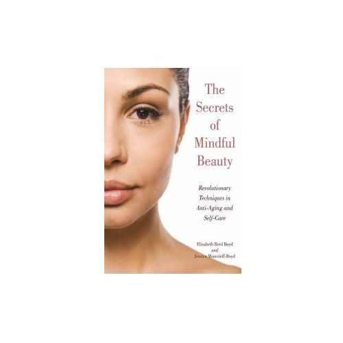 The Secrets of Mindful Beauty: Revolutionary Techniques in Anti-Aging and Self-Care (9781510717695)