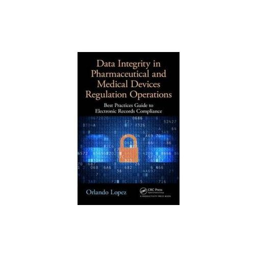 Data Integrity in Pharmaceutical and Medical Devices Regulation Operations, Lopez, Orlando