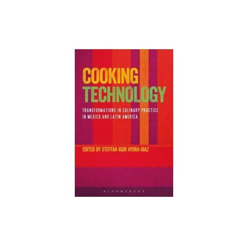 Cooking Technology: Transformations in Culinary Practice in Mexico and Latin America