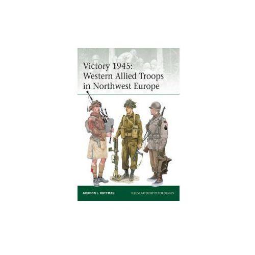 Victory 1945: Western Allied Troops in Northwest Europe (9781472809476)