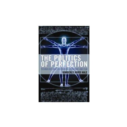 The Politics of Perfection: Technology and Creation in Literature and Film (9781498509923)