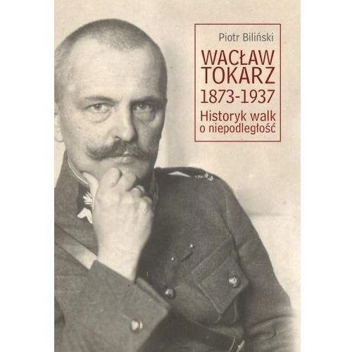 Wacław Tokarz 1873-1937. Historyk walk o niepodl. (214 str.)