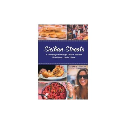 Sicilian Streats: A Travelogue Through Sicily's Vibrant Street Food and Culture (9781483472805)