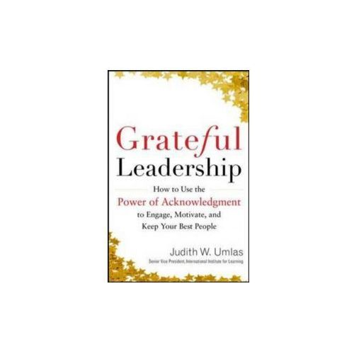 Grateful Leadership: Using the Power of Acknowledgement to E