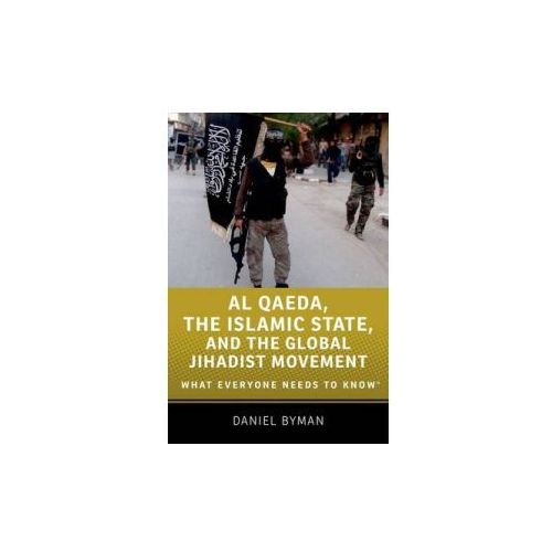 Al Qaeda, the Islamic State, and the Global Jihadist Movement: What Everyone Needs to Know, Daniel Byman