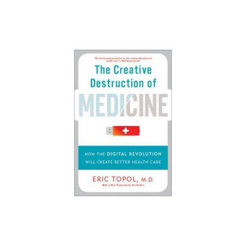 Creative Destruction of Medicine (Revised and Expanded Edition)