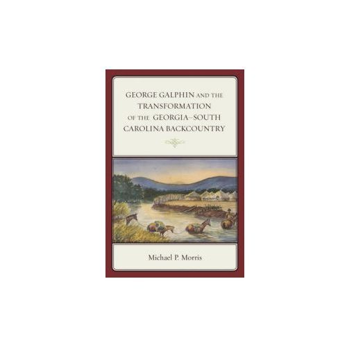 George Galphin and the Transformation of the Georgia-South Carolina Backcountry (9781498501736)