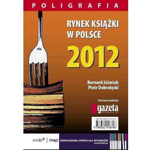 Rynek książki w Polsce 2012. Poligrafia - Piotr Dobrołęcki, Bernard Jóźwiak (344 str.)