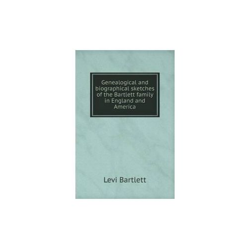 Genealogical and Biographical Sketches of the Bartlett Family in England and America (9785518809956)