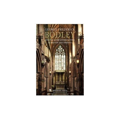 George Frederick Bodley & The Later Gothic Revival In Britain And America, Hall, Michael