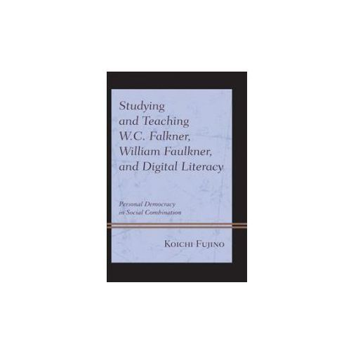 Studying and Teaching W.C. Falkner, William Faulkner, and Digital Literacy (9781498547475)