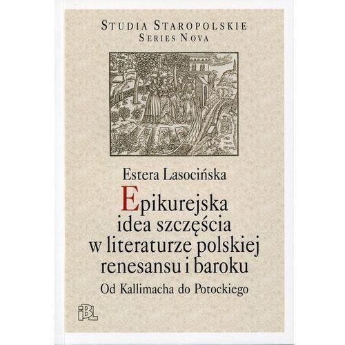 Epikurejska idea szczęścia w literaturze polskiej renesansu i baroku. Od Kallimacha do Potockiego (2014)