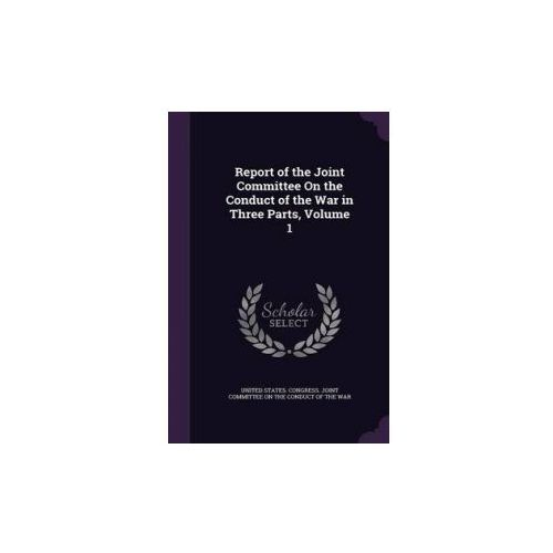 Report of the Joint Committee on the Conduct of the War in Three Parts, Volume 1 (9781341330049)