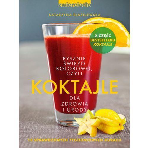 Koktajle dla zdrowia i urody czyli pysznie, świeżo, kolorowo - Katarzyna Błażejewska
