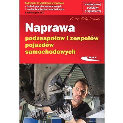 Naprawa podzespołów i zespołów pojazdów samochodowych - Piotr Wróblewski (532 str.)