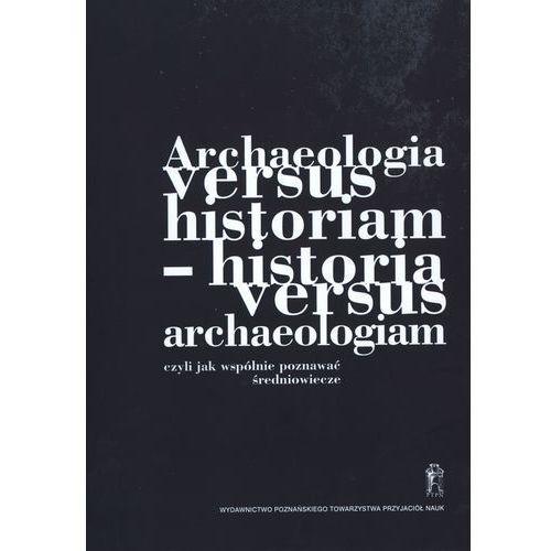 Archeologia versus historiam - historia versus archeologiam czyli jak wspólnie poznawać średniowiecze