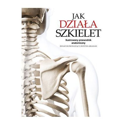Jak działa szkielet. Ilustrowany przewodnik anatomiczny - Peter Abrahams