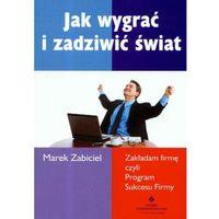 Jak wygrać i zadziwić świat - Zakładam firmę czyli Program Sukcesu Firmy - Marek Zabiciel (uszk.) (2008)