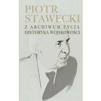 Piotr Stawecki Z archiwum życia historyka wojskowości